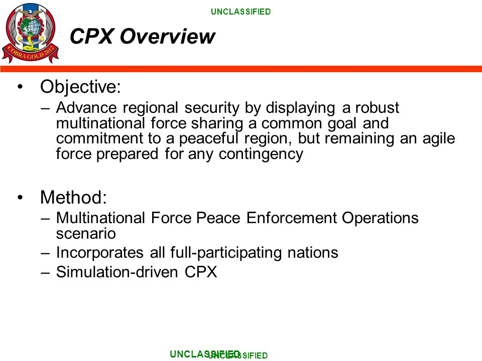 UNCLASSIFIED CPX Overview Objective: –Advance regional security by displaying a robust multinational force sharing a common goal and commitment to a peaceful region, but remaining an agile force prepared for any contingency Method: –Multinational Force Peace Enforcement Operations scenario –Incorporates all full-participating nations –Simulation-driven CPX UNCLASSIFIED