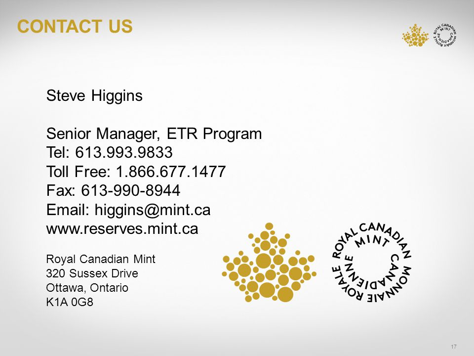 CONTACT US 17 Steve Higgins Senior Manager, ETR Program Tel: Toll Free: Fax: Royal Canadian Mint 320 Sussex Drive Ottawa, Ontario K1A 0G8
