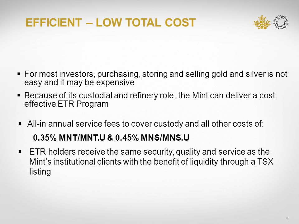 EFFICIENT – LOW TOTAL COST 8 For most investors, purchasing, storing and selling gold and silver is not easy and it may be expensive Because of its custodial and refinery role, the Mint can deliver a cost effective ETR Program All-in annual service fees to cover custody and all other costs of: 0.35% MNT/MNT.U & 0.45% MNS/MNS.U ETR holders receive the same security, quality and service as the Mints institutional clients with the benefit of liquidity through a TSX listing