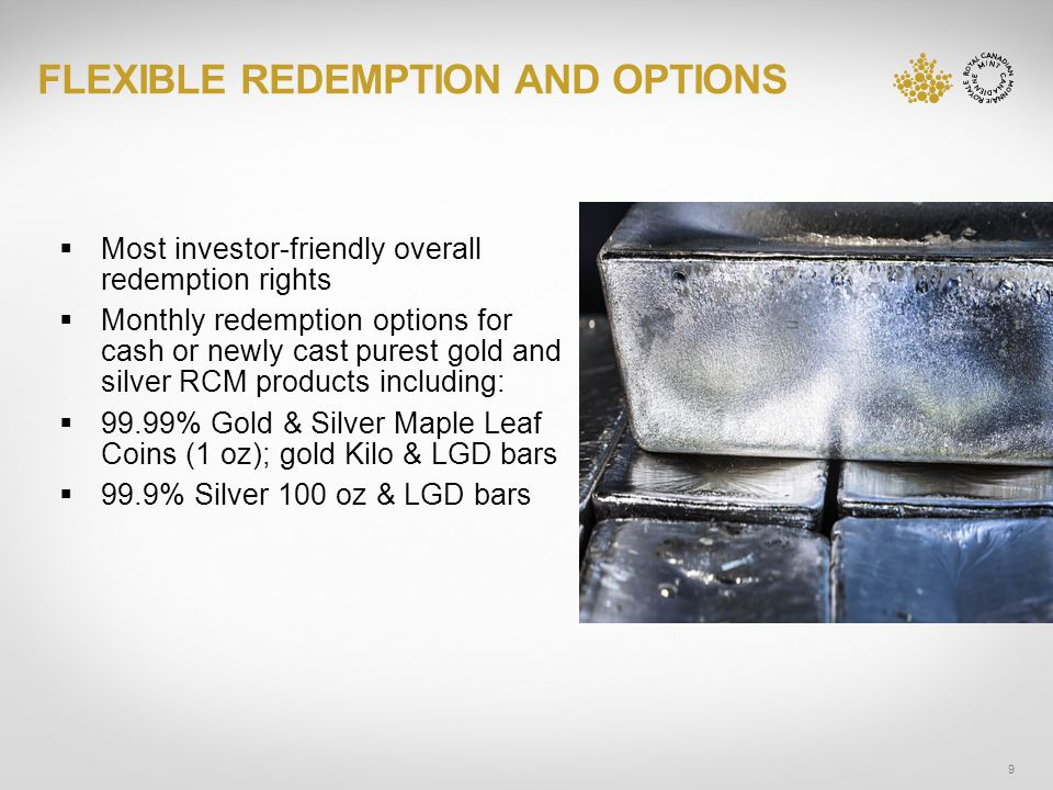 FLEXIBLE REDEMPTION AND OPTIONS 9 Most investor-friendly overall redemption rights Monthly redemption options for cash or newly cast purest gold and silver RCM products including: 99.99% Gold & Silver Maple Leaf Coins (1 oz); gold Kilo & LGD bars 99.9% Silver 100 oz & LGD bars