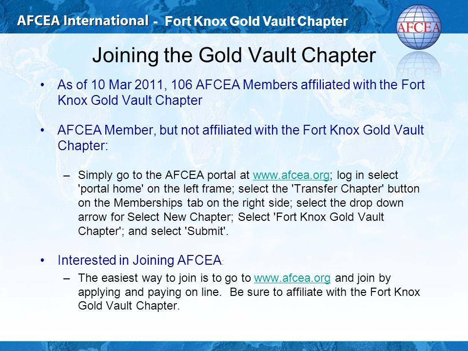 - Fort Knox Gold Vault Chapter Joining the Gold Vault Chapter As of 10 Mar 2011, 106 AFCEA Members affiliated with the Fort Knox Gold Vault Chapter AFCEA Member, but not affiliated with the Fort Knox Gold Vault Chapter: –Simply go to the AFCEA portal at www.afcea.org; log in select portal home on the left frame; select the Transfer Chapter button on the Memberships tab on the right side; select the drop down arrow for Select New Chapter; Select Fort Knox Gold Vault Chapter ; and select Submit .www.afcea.org Interested in Joining AFCEA : –The easiest way to join is to go to www.afcea.org and join by applying and paying on line.