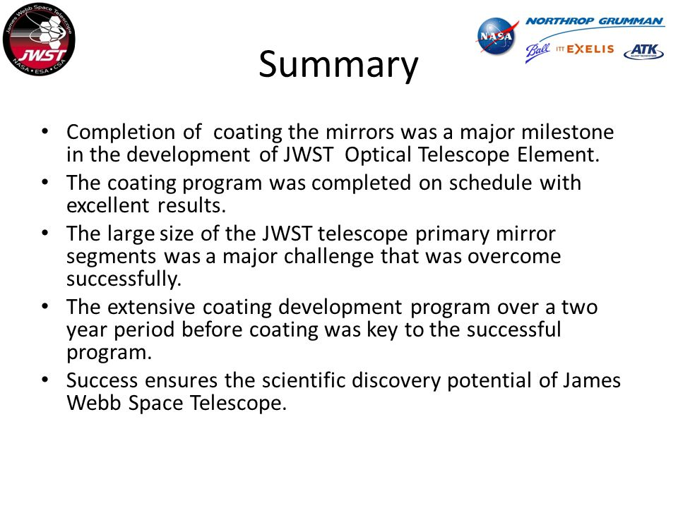 Summary Completion of coating the mirrors was a major milestone in the development of JWST Optical Telescope Element.