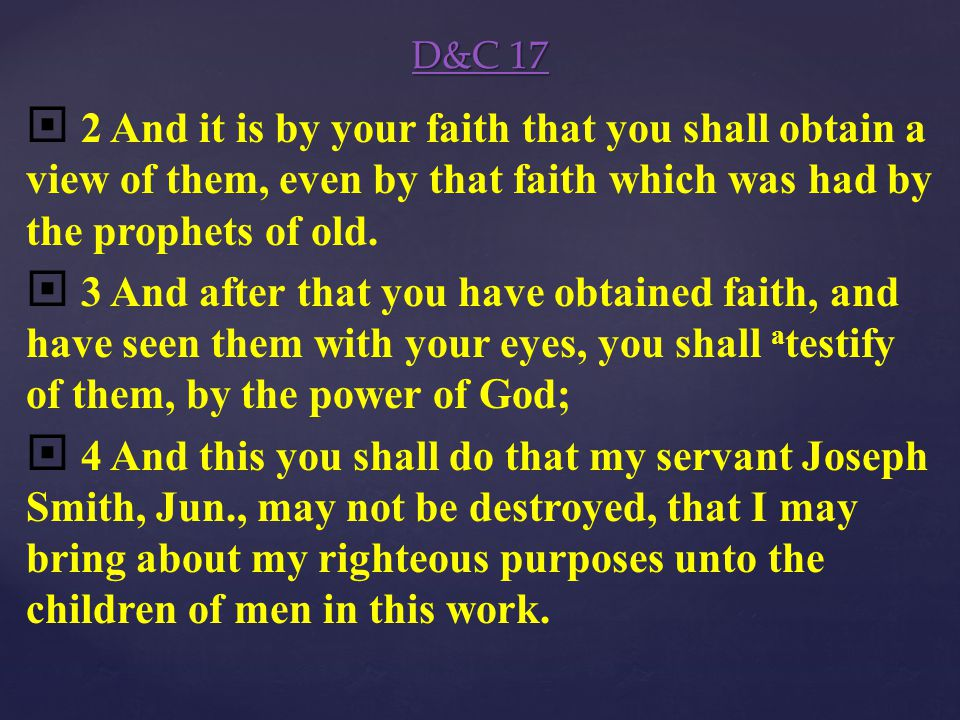 D&C 17 D&C 17 1 Behold, I say unto you, that you must rely upon my word, which if you do with full purpose of heart, you shall have a a view of the b