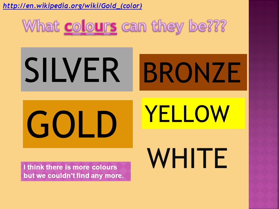 SILVER GOLD BRONZE YELLOW I think there is more colours but we couldn t find any more.