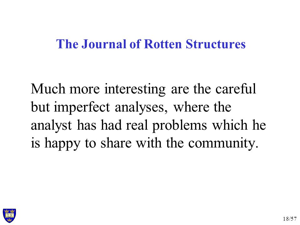 18/57 The Journal of Rotten Structures Much more interesting are the careful but imperfect analyses, where the analyst has had real problems which he is happy to share with the community.