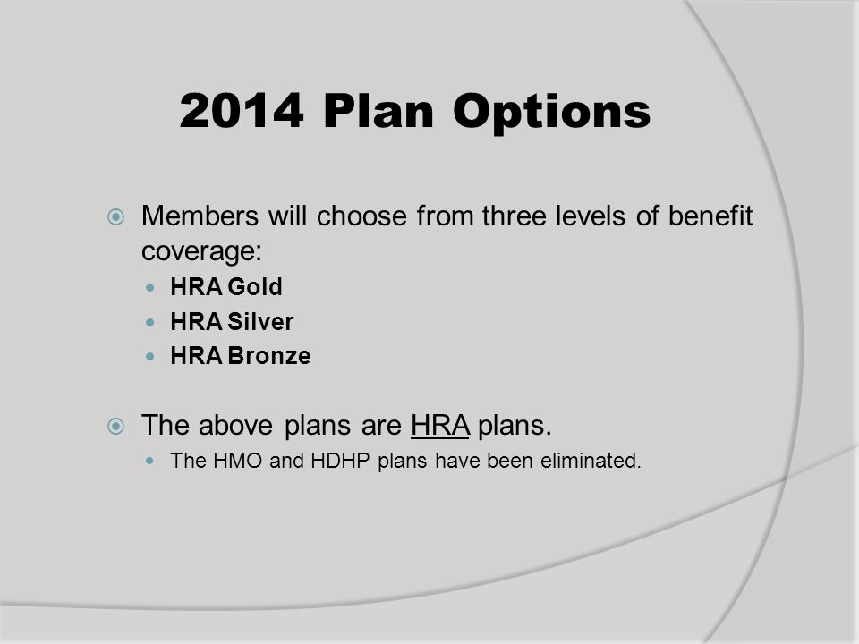 2014 Plan Options Members will choose from three levels of benefit coverage: HRA Gold HRA Silver HRA Bronze The above plans are HRA plans.