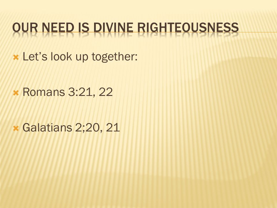Lets look up together: Romans 3:21, 22 Galatians 2;20, 21