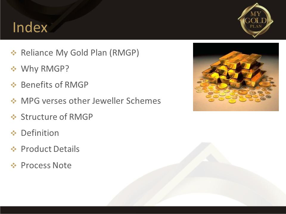Index Reliance My Gold Plan (RMGP) Why RMGP? Benefits of RMGP MPG verses other Jeweller Schemes Structure of RMGP Definition Product Details Process N