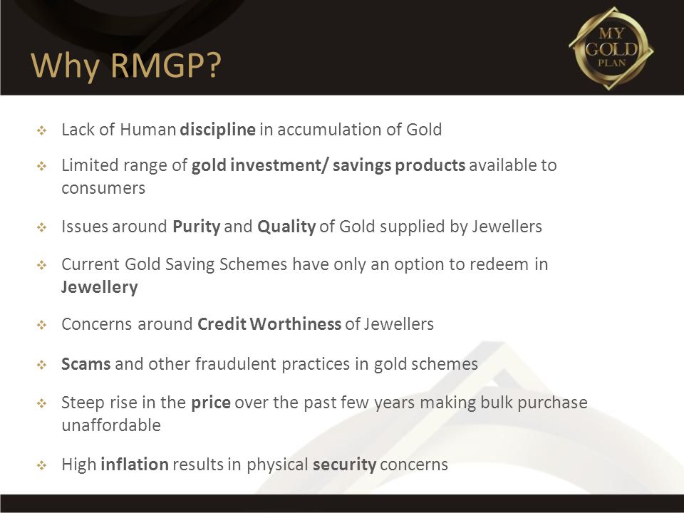 Lack of Human discipline in accumulation of Gold Limited range of gold investment/ savings products available to consumers Issues around Purity and Qu