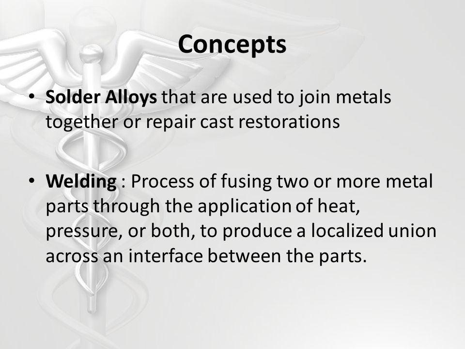 Concepts Solder Alloys that are used to join metals together or repair cast restorations Welding : Process of fusing two or more metal parts through t