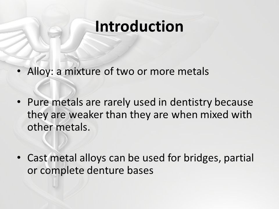 Introduction Alloy: a mixture of two or more metals Pure metals are rarely used in dentistry because they are weaker than they are when mixed with oth