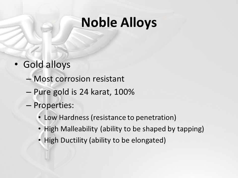 Noble Alloys Gold alloys – Most corrosion resistant – Pure gold is 24 karat, 100% – Properties: Low Hardness (resistance to penetration) High Malleability (ability to be shaped by tapping) High Ductility (ability to be elongated)