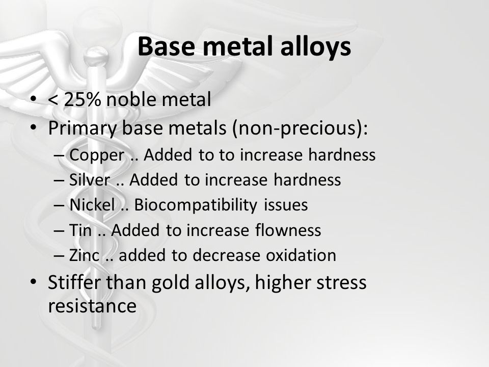 Base metal alloys < 25% noble metal Primary base metals (non-precious): – Copper.. Added to to increase hardness – Silver.. Added to increase hardness