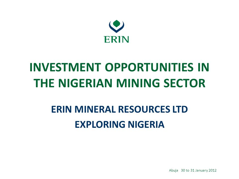 INVESTMENT OPPORTUNITIES IN THE NIGERIAN MINING SECTOR ERIN MINERAL RESOURCES LTD EXPLORING NIGERIA Abuja 30 to 31 January 2012
