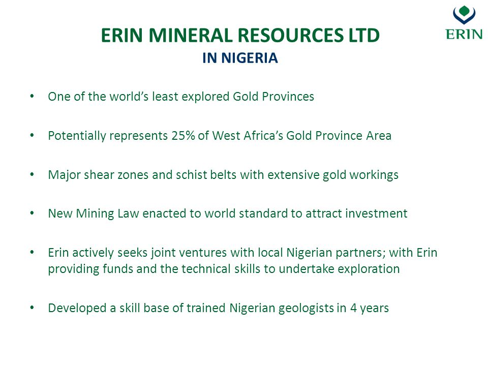 Current Government regime very approachable and supportive Re-instatement of a Director General for the MCO Availability of high quality airborne data Issuance of the Mining Regulations in 2011 Landowner consent changes Ideology within the endeavours of the 20 2020 plan INVESTING IN NIGERIAS MINERAL SECTOR POSITIVE DEVELOPMENTS