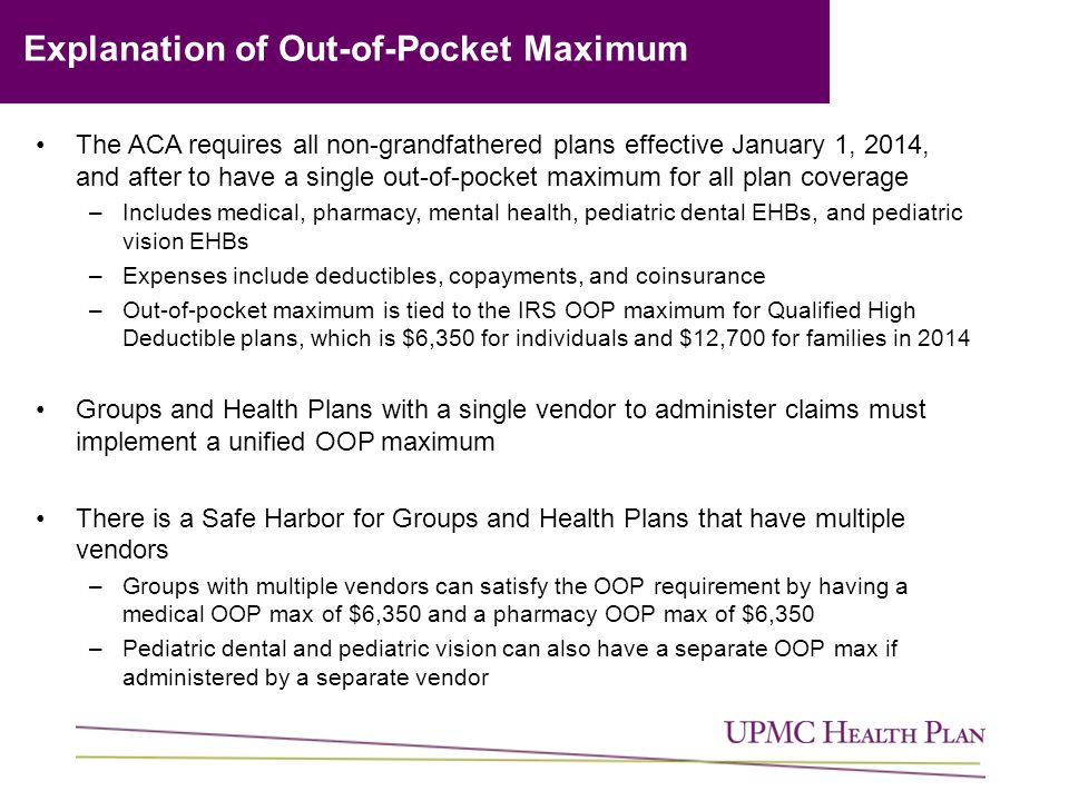 The ACA requires all non-grandfathered plans effective January 1, 2014, and after to have a single out-of-pocket maximum for all plan coverage –Includes medical, pharmacy, mental health, pediatric dental EHBs, and pediatric vision EHBs –Expenses include deductibles, copayments, and coinsurance –Out-of-pocket maximum is tied to the IRS OOP maximum for Qualified High Deductible plans, which is $6,350 for individuals and $12,700 for families in 2014 Groups and Health Plans with a single vendor to administer claims must implement a unified OOP maximum There is a Safe Harbor for Groups and Health Plans that have multiple vendors –Groups with multiple vendors can satisfy the OOP requirement by having a medical OOP max of $6,350 and a pharmacy OOP max of $6,350 –Pediatric dental and pediatric vision can also have a separate OOP max if administered by a separate vendor Explanation of Out-of-Pocket Maximum