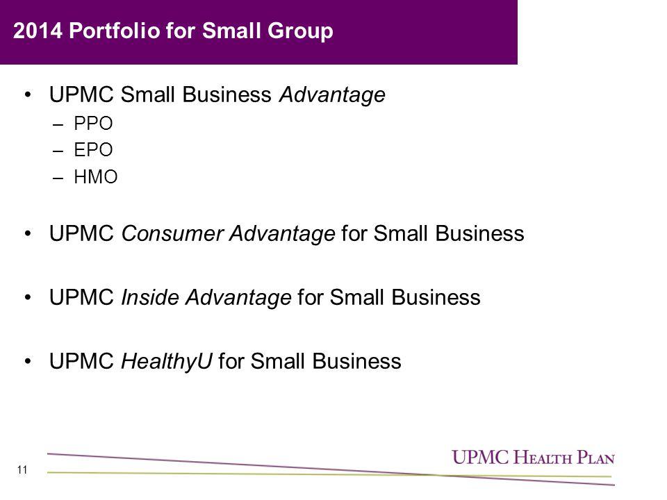 11 UPMC Small Business Advantage –PPO –EPO –HMO UPMC Consumer Advantage for Small Business UPMC Inside Advantage for Small Business UPMC HealthyU for Small Business 2014 Portfolio for Small Group