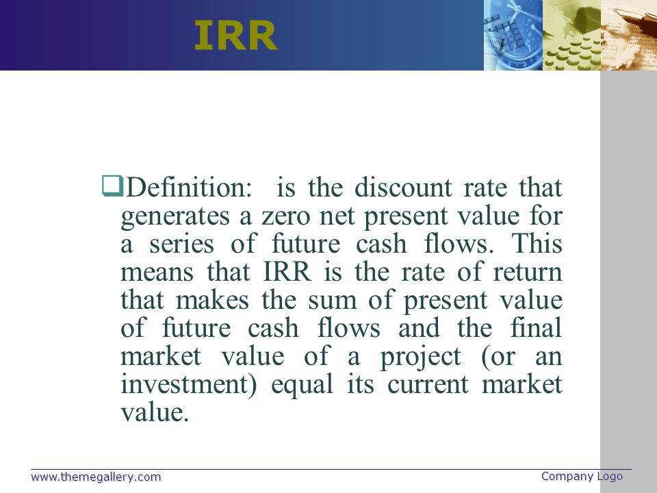IRR (Condt) Formula: CF 0 + CF 1 / (1+r) 1 + CF 2 / (1+r) 2 + CF 3 / (1+r) 3 +…+ CF n / (1+r) n = 0 Where: IRR : denoted by r CF: cash flow If IRR > = r Accept the project If IRR < r Reject the project www.themegallery.com Company Logo