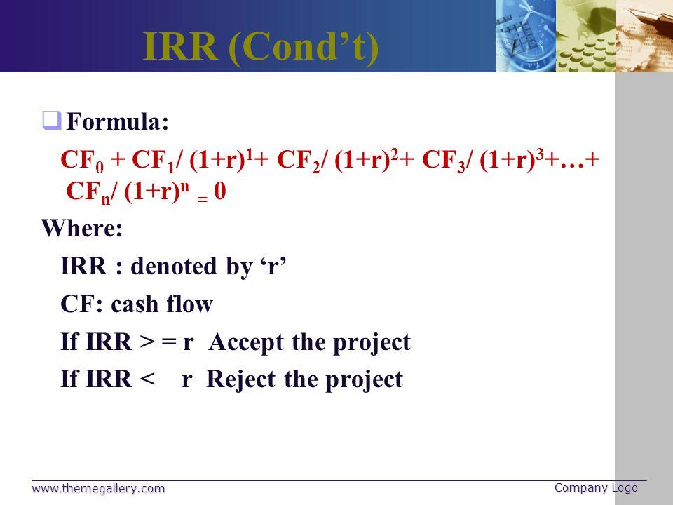 IRR (Condt) Formula: CF 0 + CF 1 / (1+r) 1 + CF 2 / (1+r) 2 + CF 3 / (1+r) 3 +…+ CF n / (1+r) n = 0 Where: IRR : denoted by r CF: cash flow If IRR > =