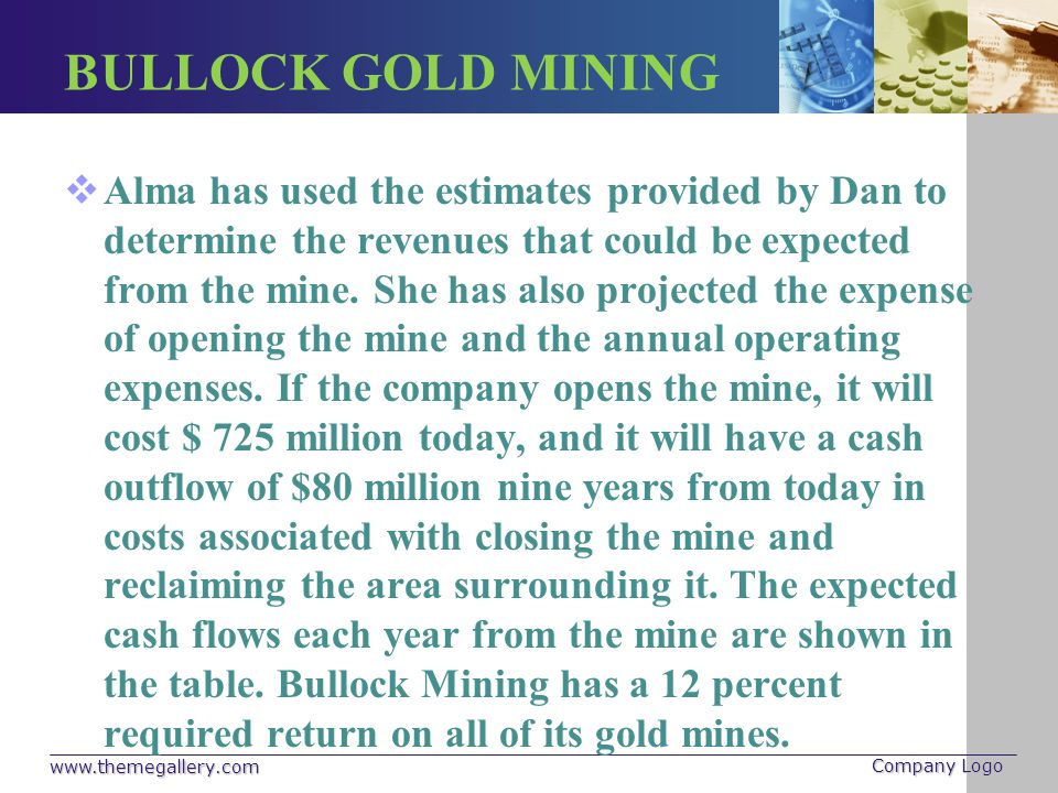 BULLOCK GOLD MINING YearCash Flow 0-$725,000,000 1 90,000,000 2 135,000,000 3 180,000,000 4 245,000,000 5 232,000,000 6 170,000,000 7 120,000,000 8 95,000,000 9 -80,000,000 www.themegallery.com Company Logo