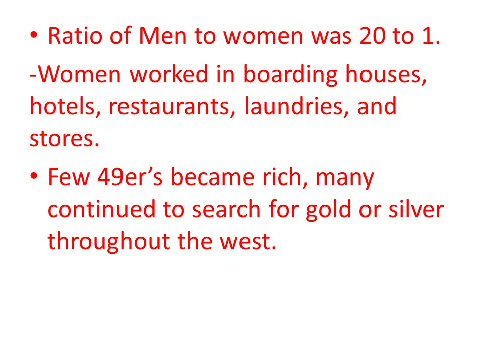 Ratio of Men to women was 20 to 1. -Women worked in boarding houses, hotels, restaurants, laundries, and stores. Few 49ers became rich, many continued