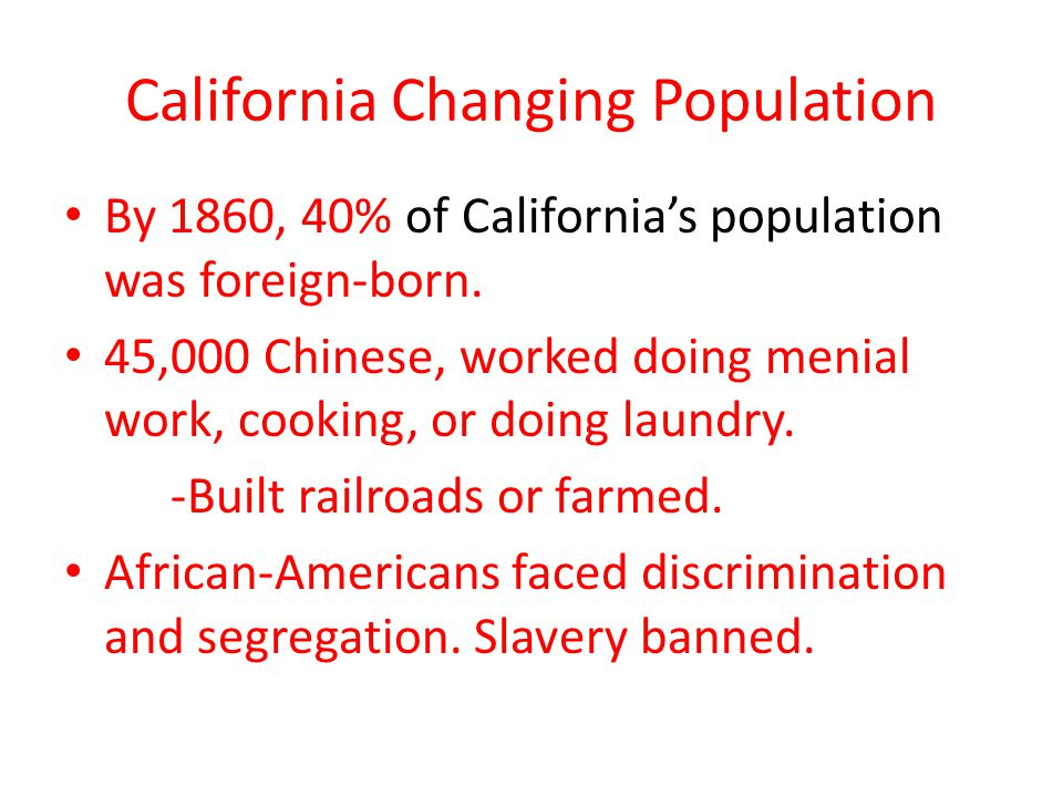 California Changing Population By 1860, 40% of Californias population was foreign-born. 45,000 Chinese, worked doing menial work, cooking, or doing la