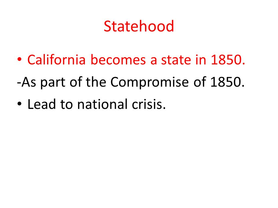 Statehood California becomes a state in 1850. -As part of the Compromise of 1850. Lead to national crisis.