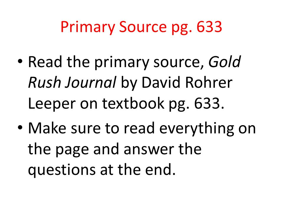 Primary Source pg. 633 Read the primary source, Gold Rush Journal by David Rohrer Leeper on textbook pg. 633. Make sure to read everything on the page