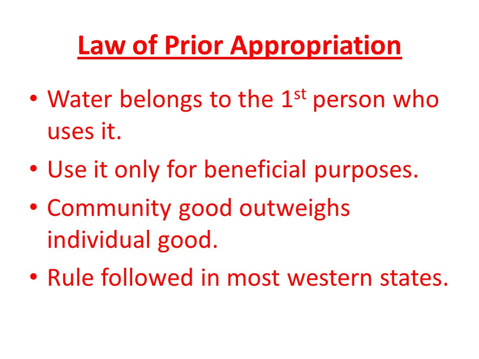 Law of Prior Appropriation Water belongs to the 1 st person who uses it. Use it only for beneficial purposes. Community good outweighs individual good