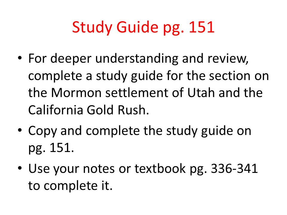 Study Guide pg. 151 For deeper understanding and review, complete a study guide for the section on the Mormon settlement of Utah and the California Go