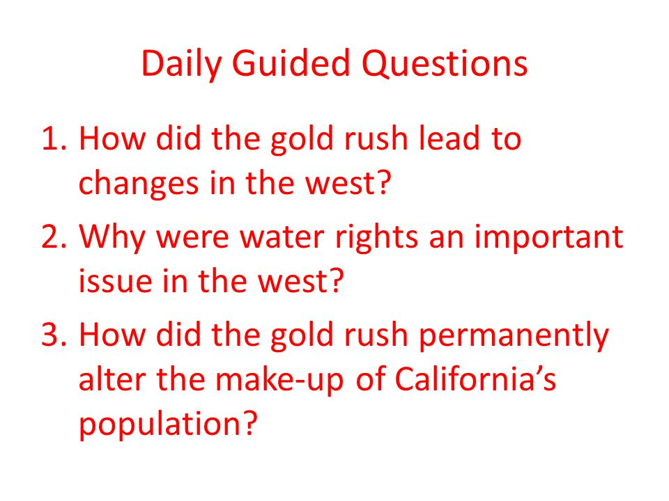 Daily Guided Questions 1.How did the gold rush lead to changes in the west? 2.Why were water rights an important issue in the west? 3.How did the gold