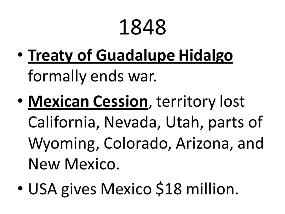 1848 Treaty of Guadalupe Hidalgo formally ends war. Mexican Cession, territory lost California, Nevada, Utah, parts of Wyoming, Colorado, Arizona, and