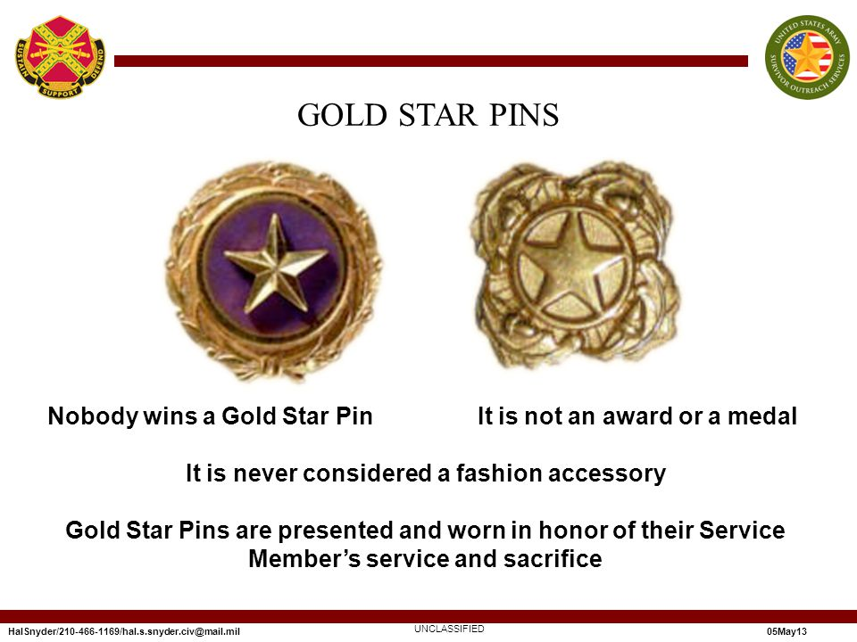 HalSnyder/210-466-1169/hal.s.snyder.civ@mail.mil05May13 UNCLASSIFIED GOLD STAR PINS Nobody wins a Gold Star Pin It is not an award or a medal It is never considered a fashion accessory Gold Star Pins are presented and worn in honor of their Service Members service and sacrifice