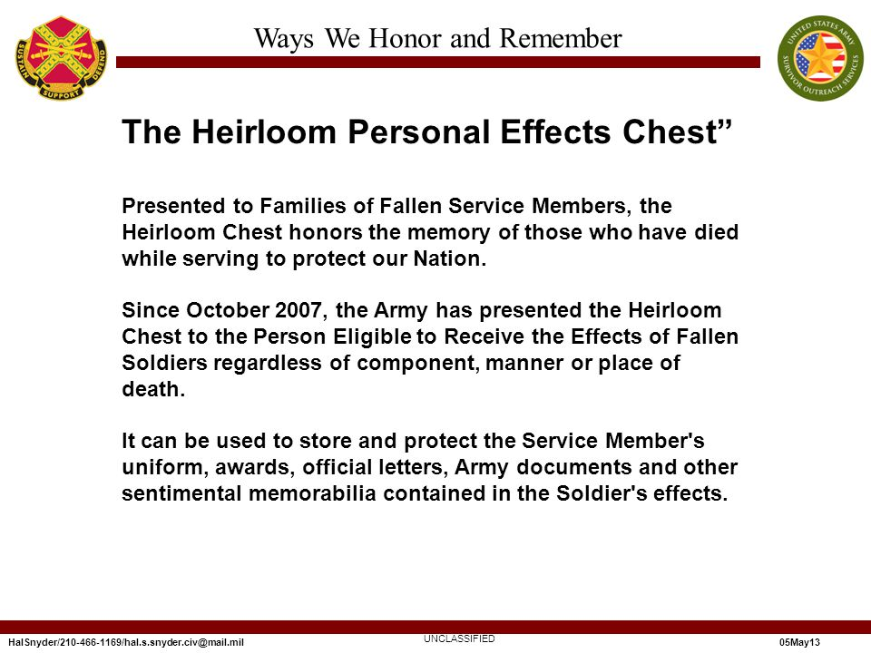 HalSnyder/210-466-1169/hal.s.snyder.civ@mail.mil05May13 Ways We Honor and Remember UNCLASSIFIED The Heirloom Personal Effects Chest Presented to Families of Fallen Service Members, the Heirloom Chest honors the memory of those who have died while serving to protect our Nation.