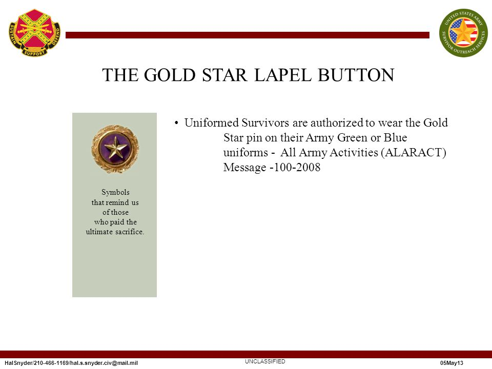 HalSnyder/210-466-1169/hal.s.snyder.civ@mail.mil05May13 Uniformed Survivors are authorized to wear the Gold Star pin on their Army Green or Blue uniforms - All Army Activities (ALARACT) Message -100-2008 UNCLASSIFIED THE GOLD STAR LAPEL BUTTON Symbols that remind us of those who paid the ultimate sacrifice.