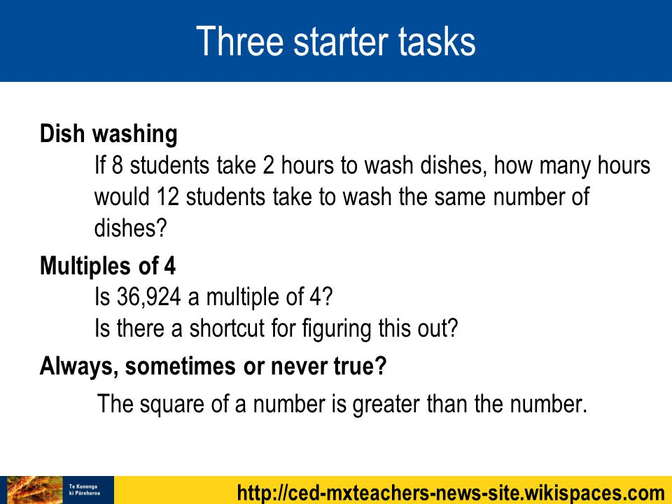 Three starter tasks Dish washing If 8 students take 2 hours to wash dishes, how many hours would 12 students take to wash the same number of dishes.