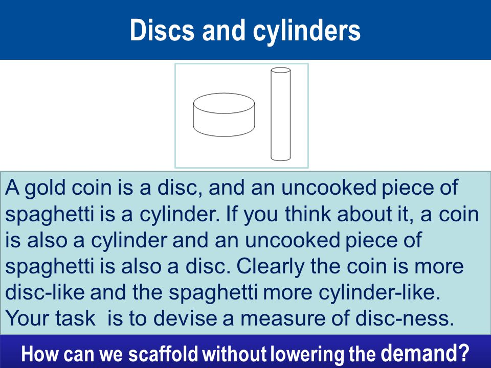 Discs and cylinders A gold coin is a disc, and an uncooked piece of spaghetti is a cylinder.