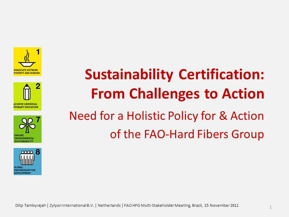 Sustainability Certification: From Challenges to Action Need for a Holistic Policy for & Action of the FAO-Hard Fibers Group Dilip Tambyrajah | Zylyon International B.V.