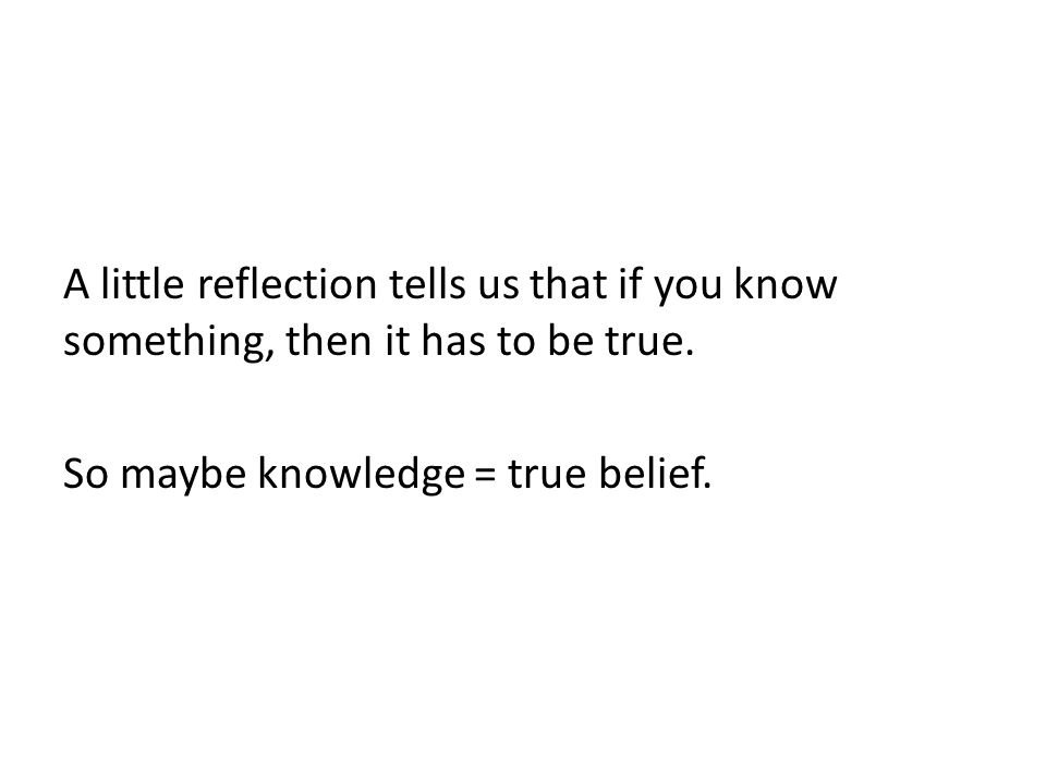 A little reflection tells us that if you know something, then it has to be true. So maybe knowledge = true belief.
