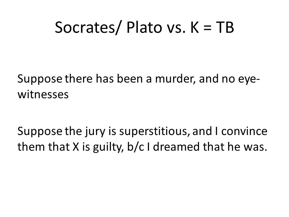 Socrates/ Plato vs. K = TB Suppose there has been a murder, and no eye- witnesses Suppose the jury is superstitious, and I convince them that X is gui