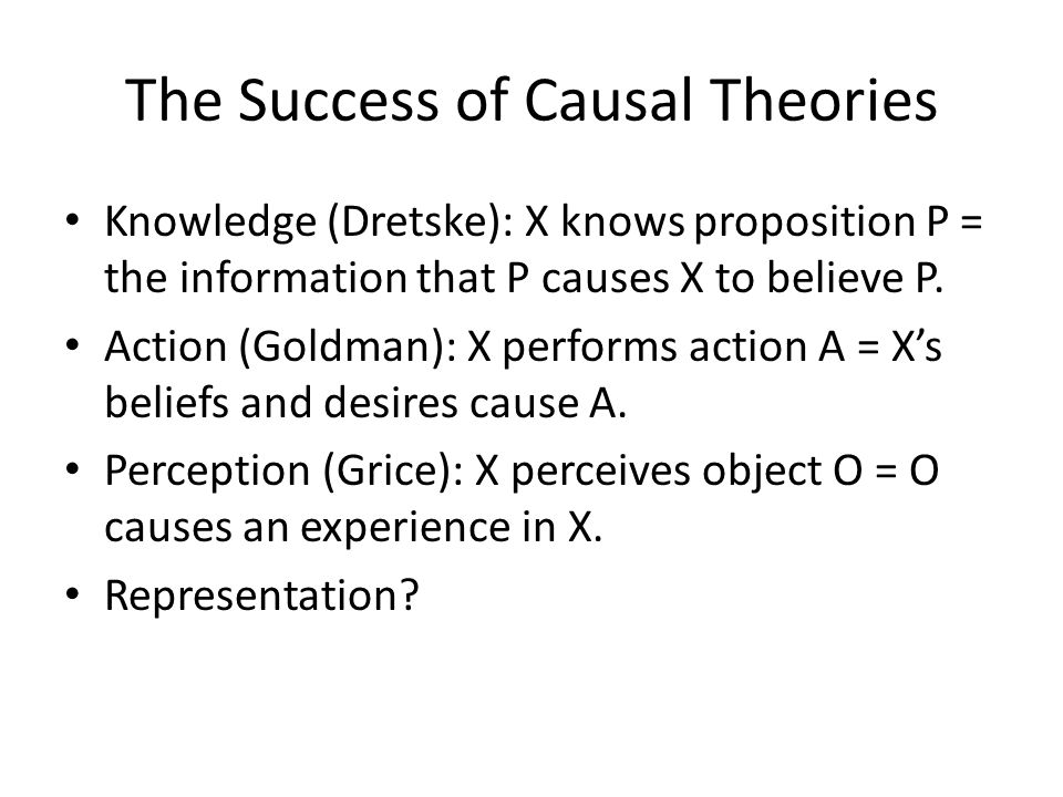 The Success of Causal Theories Knowledge (Dretske): X knows proposition P = the information that P causes X to believe P. Action (Goldman): X performs