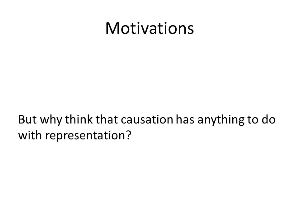 Motivations But why think that causation has anything to do with representation?
