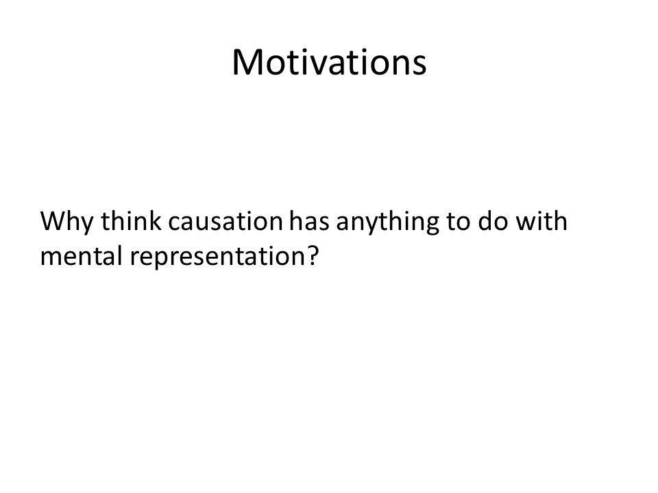 Motivations Why think causation has anything to do with mental representation?