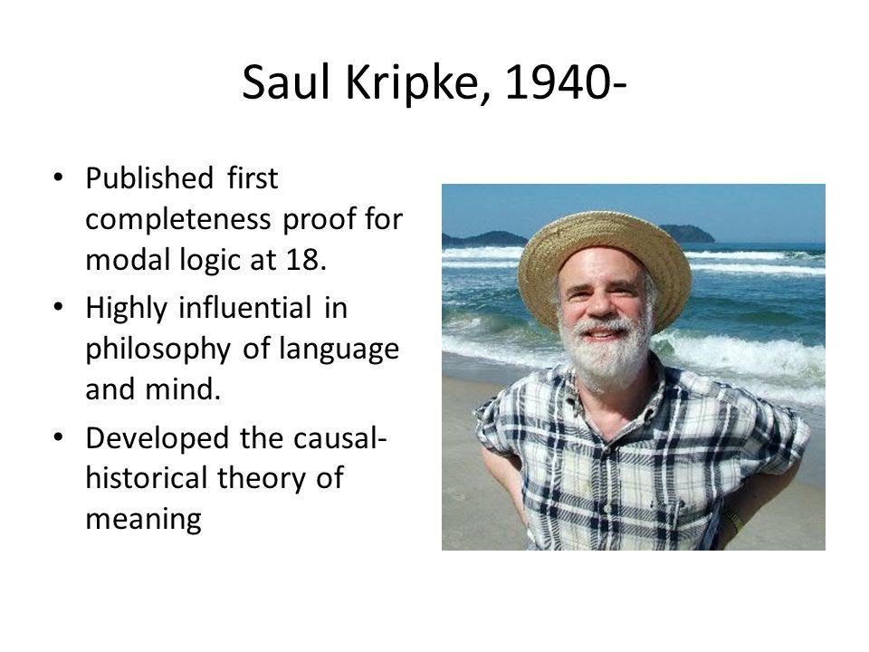 Saul Kripke, 1940- Published first completeness proof for modal logic at 18. Highly influential in philosophy of language and mind. Developed the caus