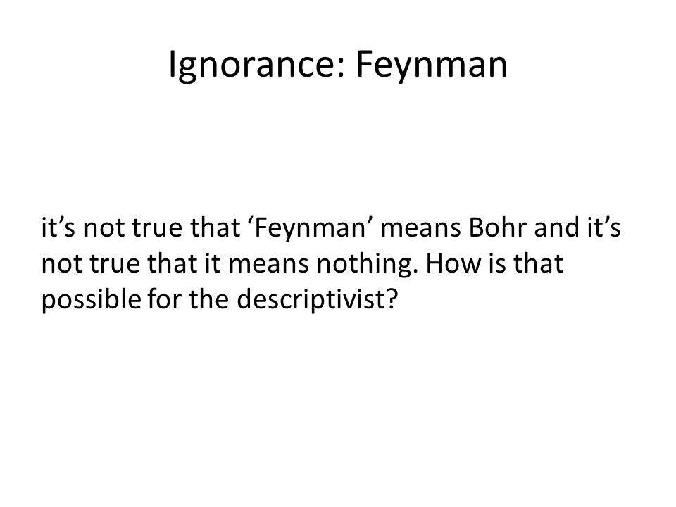 Ignorance: Feynman its not true that Feynman means Bohr and its not true that it means nothing. How is that possible for the descriptivist?