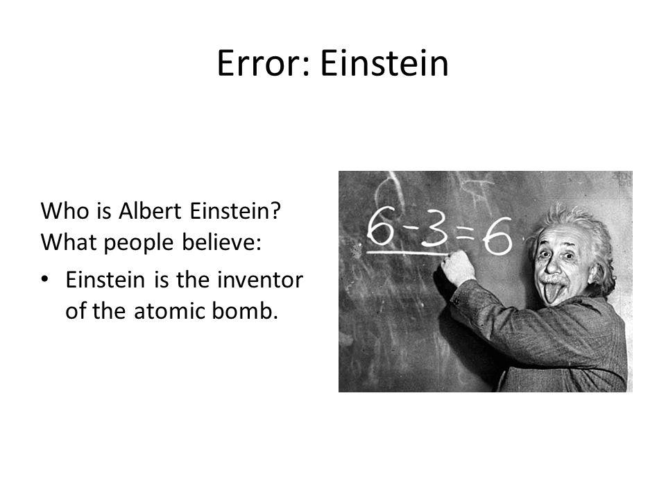 Error: Einstein Who is Albert Einstein? What people believe: Einstein is the inventor of the atomic bomb.