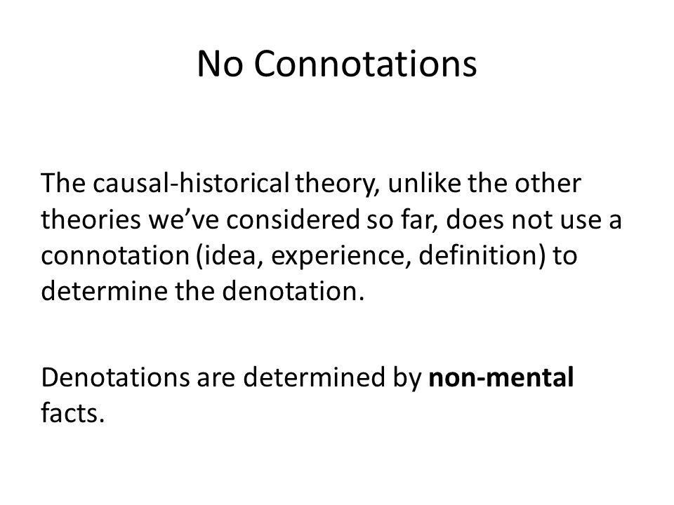 No Connotations The causal-historical theory, unlike the other theories weve considered so far, does not use a connotation (idea, experience, definiti
