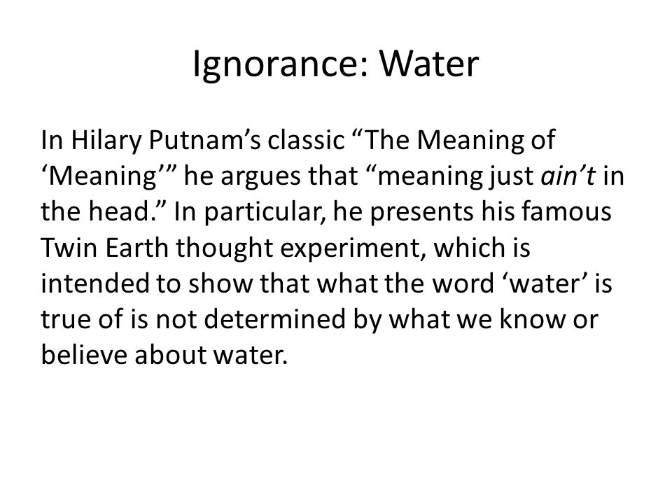 Ignorance: Water In Hilary Putnams classic The Meaning of Meaning he argues that meaning just aint in the head. In particular, he presents his famous