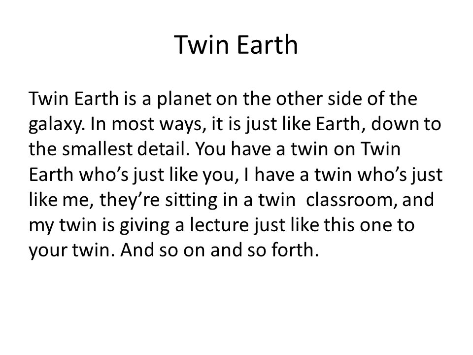 Twin Earth Twin Earth is a planet on the other side of the galaxy. In most ways, it is just like Earth, down to the smallest detail. You have a twin o