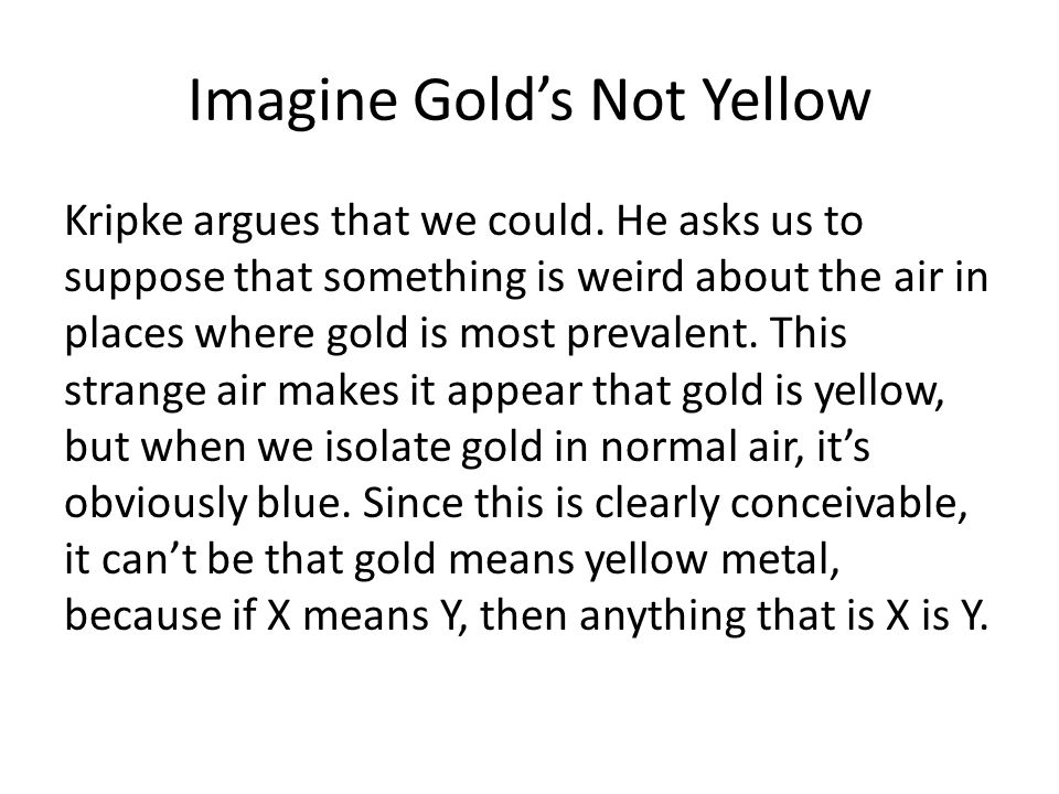 Imagine Golds Not Yellow Kripke argues that we could. He asks us to suppose that something is weird about the air in places where gold is most prevale